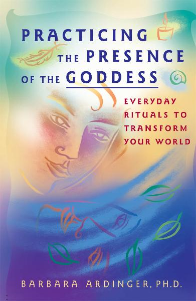 Practicing the Presence of the Goddess By: Barbara Ardinger