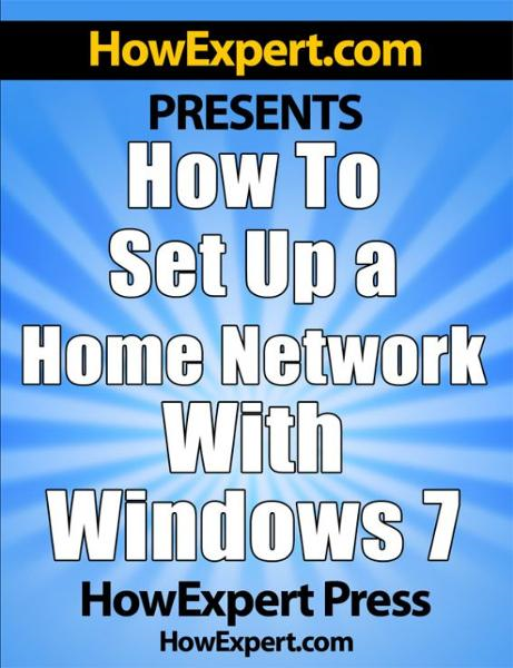 How To Set Up a Home Network With Windows 7: Your Step-By-Step Guide To Setting Up a Home Network With Windows 7 By: HowExpert Press