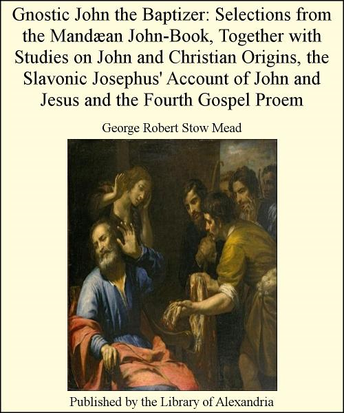 Gnostic John The Baptizer: Selections from The Mandæan John-Book, TogeTher with Studies on John and Christian Origins, The Slavonic Josephus' Account of John and Jesus and The Fourth Gospel Proem By: George Robert Stow Mead