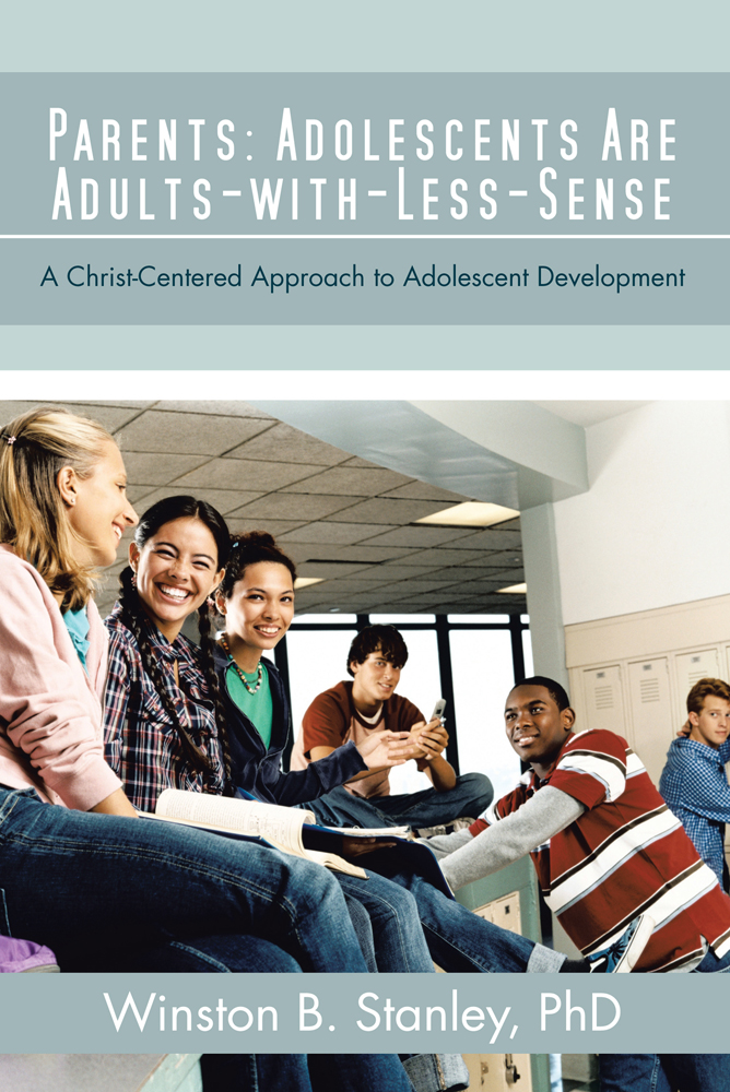 Parents: Adolescents Are Adults-with-Less-Sense By: Winston B. Stanley, PhD