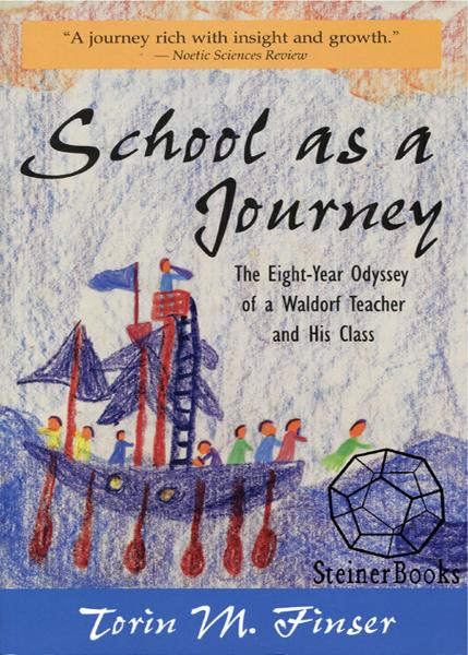 School as a Journey: The Eight-Year Odyssey of a Waldorf Teacher and His Class By: Torin M. Finser