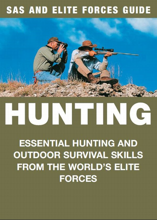 Hunting: SAS & Elite Forces Guide Essential hunting and outdoor survival skills from the world's elite forces