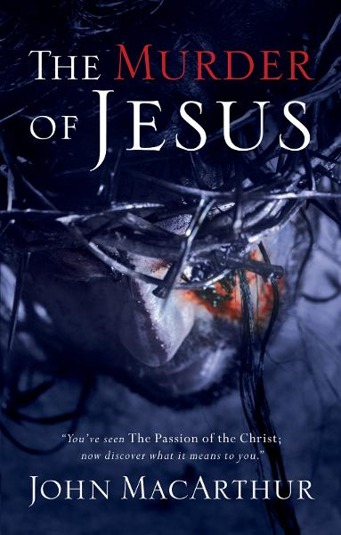 The Murder of Jesus By: John MacArthur