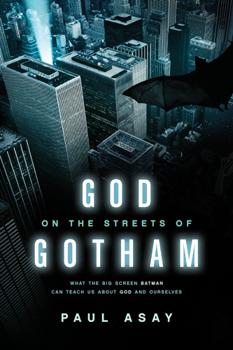 God on the Streets of Gotham: What the Big Screen Batman Can Teach Us about God and Ourselves By: Paul Asay