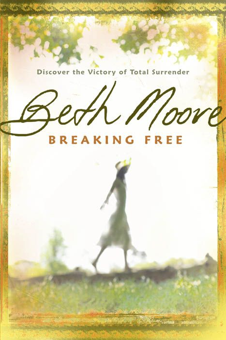 Breaking Free: Discover the Victory of Total Surrender By: Beth Moore