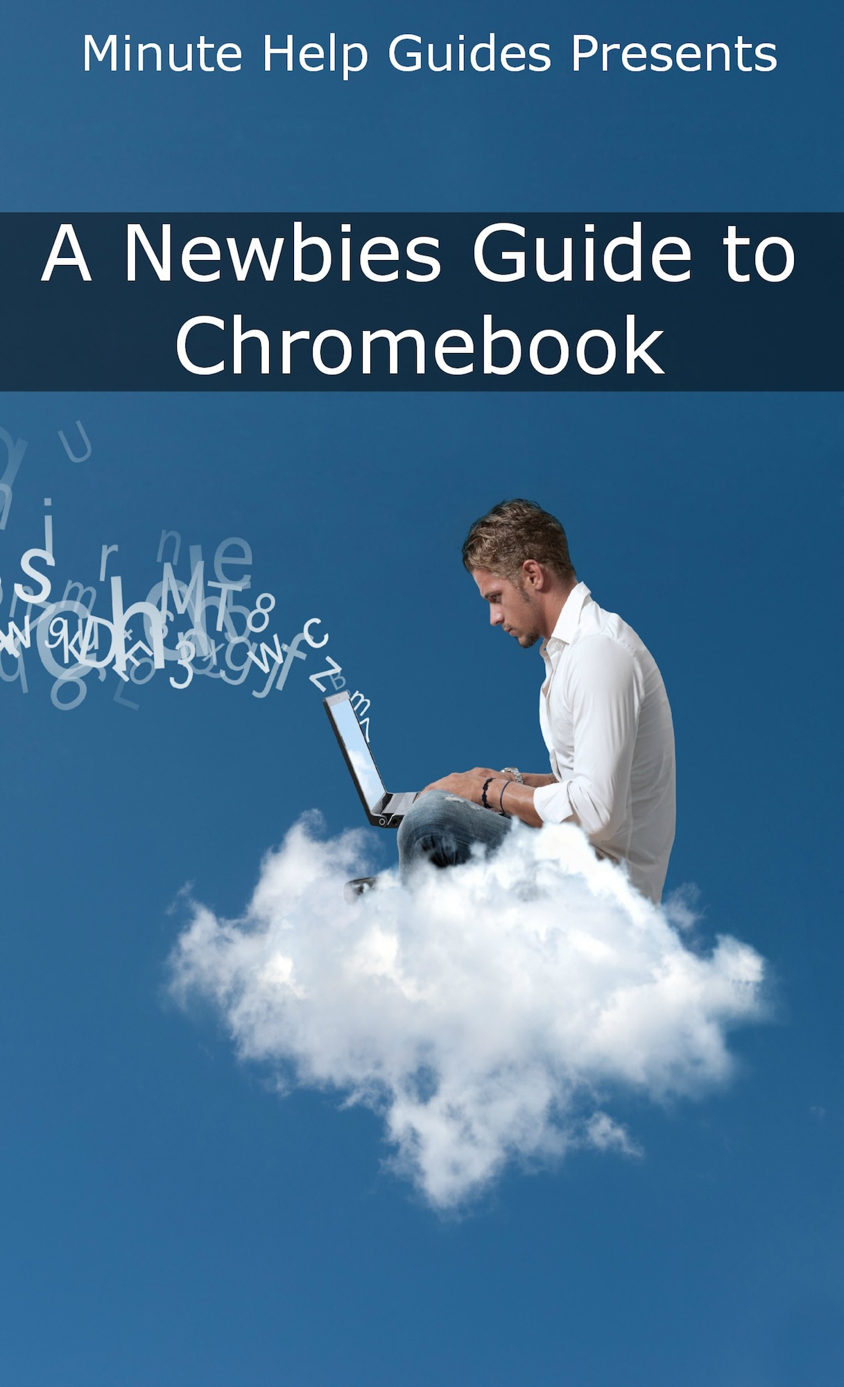 A Newbies Guide to Chromebook By: Minute Help Guides