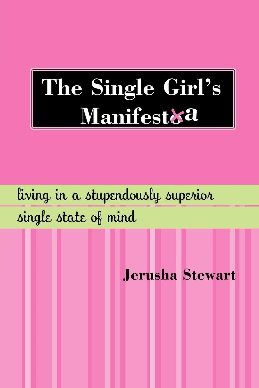 The Single Girl's Manifesta: Living in a Stupendously Superior Single State of Mind By: Stewart, Jerusha