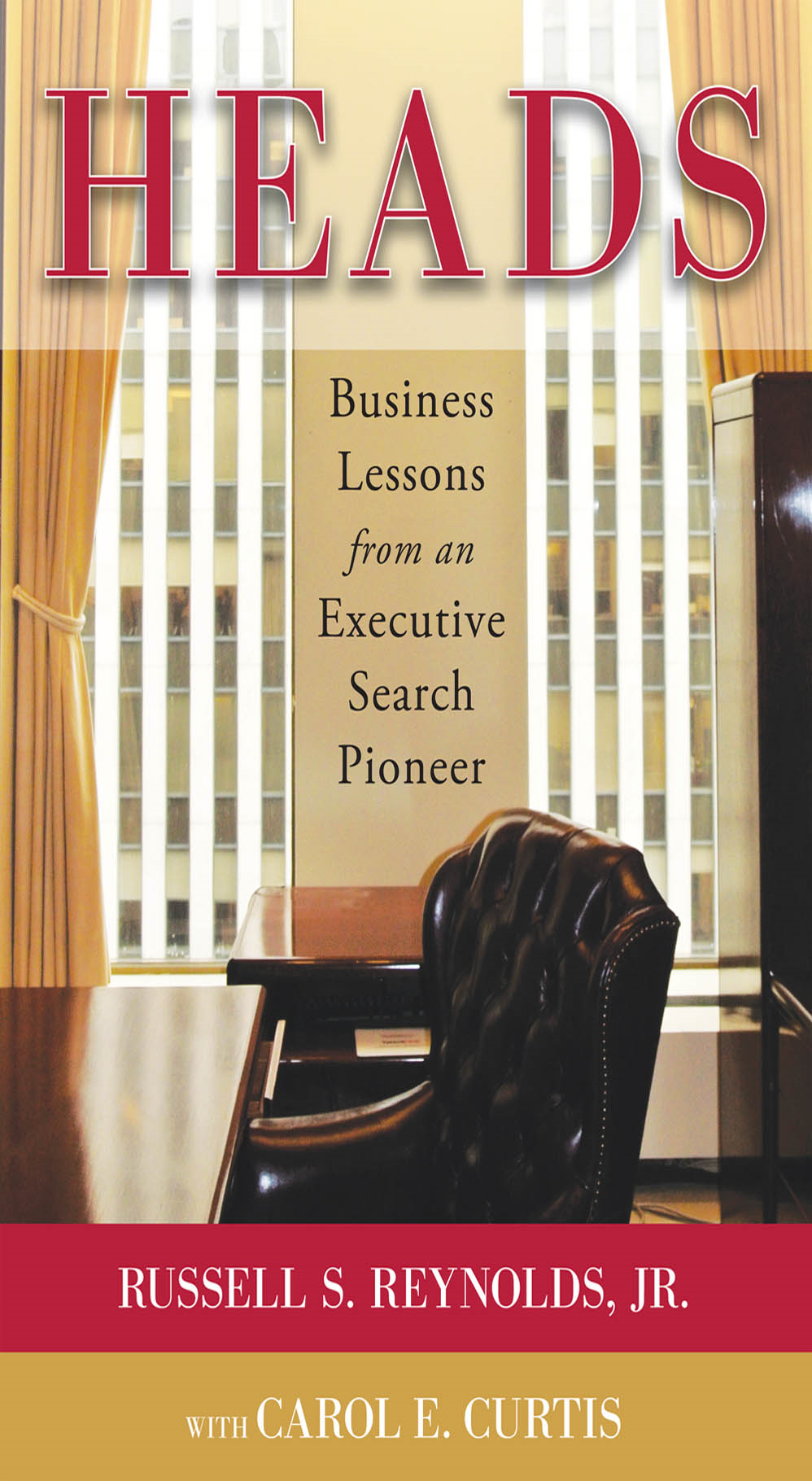 Heads: Business Lessons from an Executive Search Pioneer By:  Carol E. Curtis,Jr Russell S. Reynolds