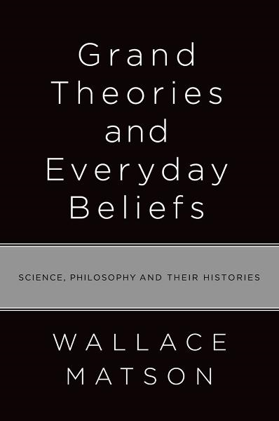 Grand Theories and Everyday Beliefs : Science, Philosophy, and their Histories