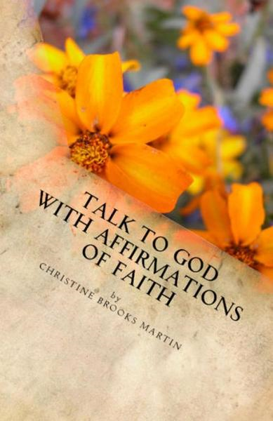 Talk to God with Affirmations of Faith By: Christine Brooks Martin