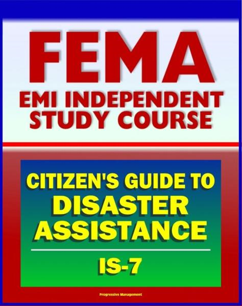 21st Century FEMA Study Course: A Citizen's Guide to Disaster Assistance (IS-7) - Local, State, Federal Assistance, Applying for Help, Preparedness, Community Response, Financial Loss Protection