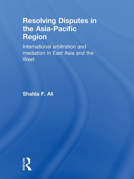 Resolving Disputes in the Asia-Pacific Region: International Arbitration and Mediation in East Asia and the West By: Shahla F. Ali