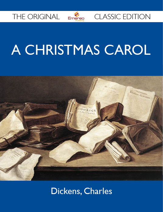 A Christmas Carol - The Original Classic Edition By: Charles Dickens