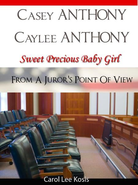 Casey Anthony Caylee Anthony Sweet Precious Baby Girl From A Juror's Point Of View By: Carol Kosis