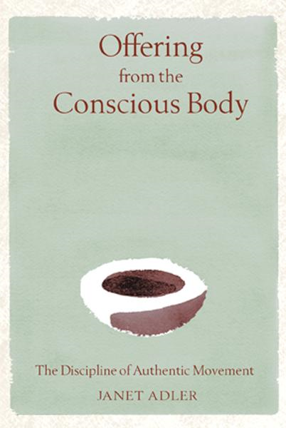 Offering from the Conscious Body: The Discipline of Authentic Movement By: Janet Adler