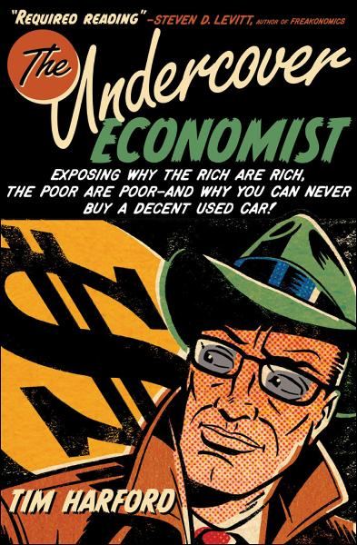 The Undercover Economist:Exposing Why the Rich Are Rich, the Poor Are Poor--and Why You Can Never Buy a Decent Used Car!  By: Tim Harford