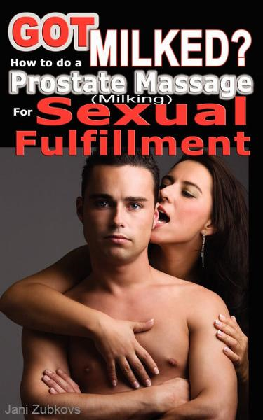Got Milked? How to do a Prostate Massage (Milking) for Sexual Fulfillment By: Jani Zubkovs