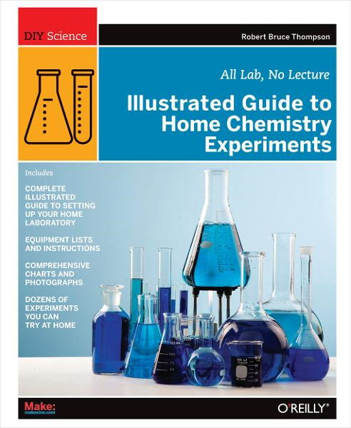 Illustrated Guide to Home Chemistry Experiments By: Robert Bruce Thompson