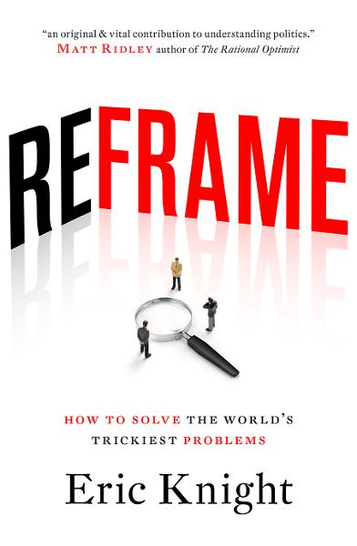 Reframe: How to solve the worlds trickiest problems By: Eric Knight