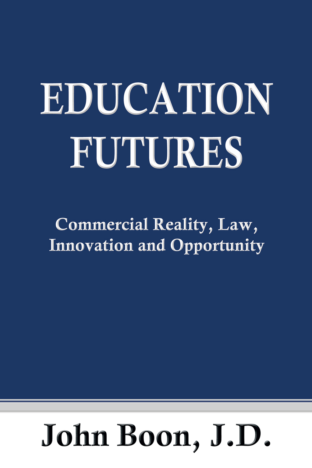 Education Futures: Commercial Reality, Law, Innovation and Opportunity By: John Boon J.D.