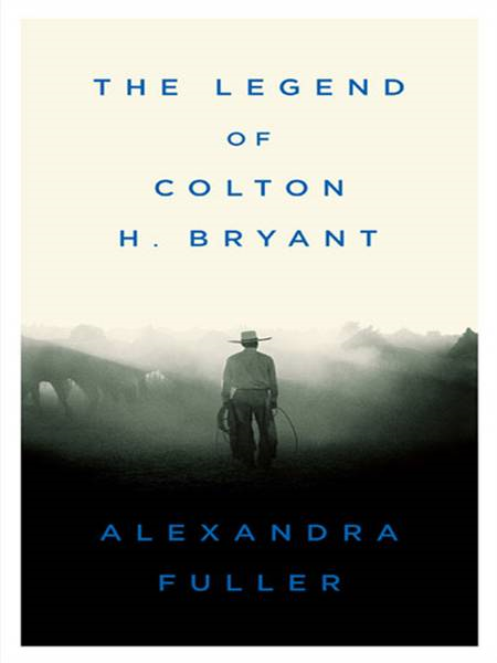 The Legend of Colton H. Bryant By: Alexandra Fuller