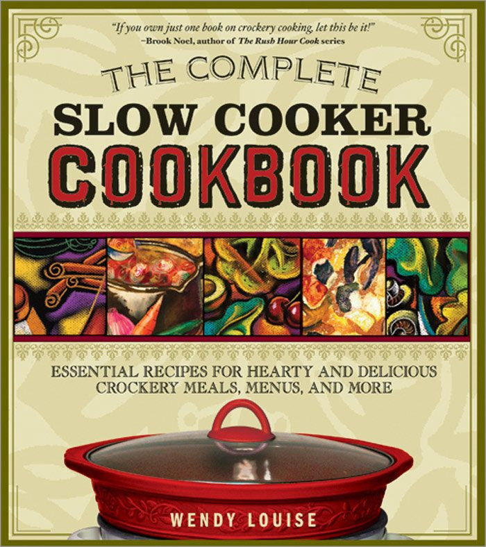 Complete Slow Cooker Cookbook: Essential Recipes For Hearty And Delicious Crockery Meals  Menus  And More By: Wendy Louise