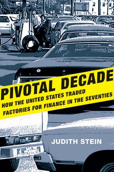 Pivotal Decade: How the United States Traded Factories for Finance in the Seventies By: Judith Stein