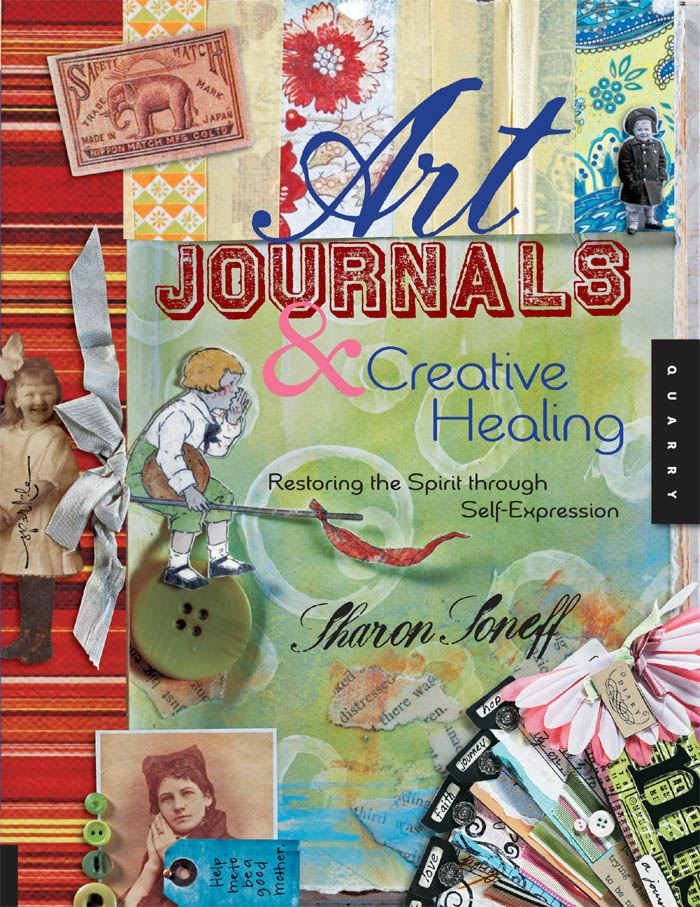 Art Journals and Creative Healing: Restoring the Spirit Through Self-Expression By: Sharon Soneff