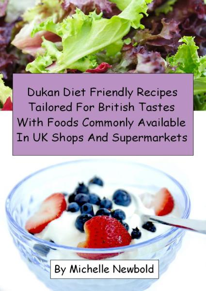 Dukan Diet Friendly Recipes Tailored For British Tastes With Foods Commonly Available In UK Shops And Supermarkets By: Michelle Newbold