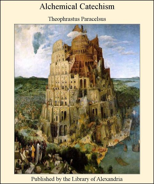 Alchemical Catechism By: Theophrastus Paracelsus