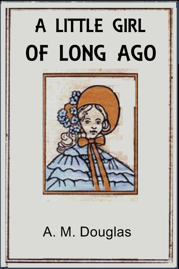 A Little Girl of Long Ago By: Amanda Minnie Douglas