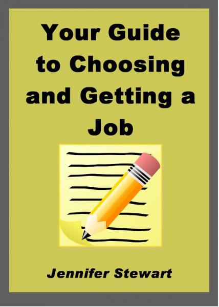 Your Guide to Choosing and Getting a Job By: Jennifer Stewart