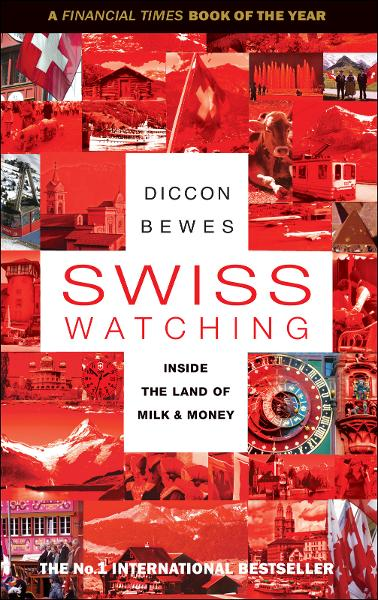 Swiss Watching: Inside the Land of Milk and Money By: Diccon Bewes