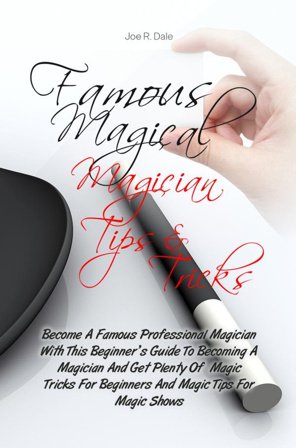 Famous Magical Magician Tips & Tricks By: Joe R. Dale