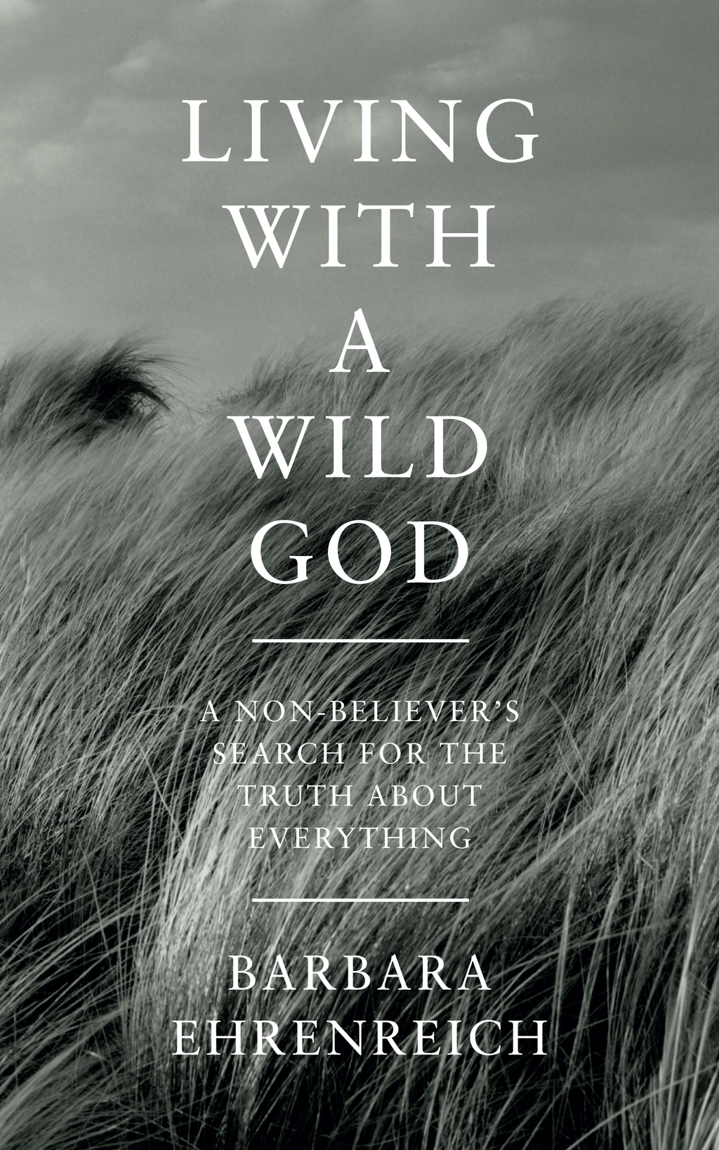 Living With a Wild God A Non-Believer?s Search for the Truth about Everything