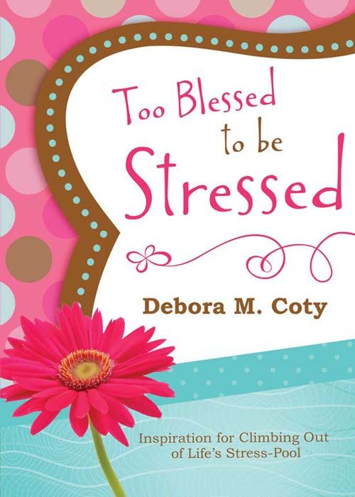 Too Blessed to Be Stressed: Inspiration for Climbing Out of Life's Stress-Pool By: Debora M. Coty