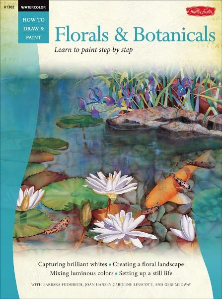 Florals & Botanicals  /  Watercolor: Learn to Paint Step by Step By: Barbara Fudurich,Joan Hansen,Caroline Linscott,Geri Medway