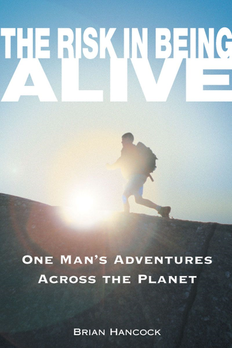 The Risk in Being Alive: One Man's Adventures Across the Planet By: Brian Hancock