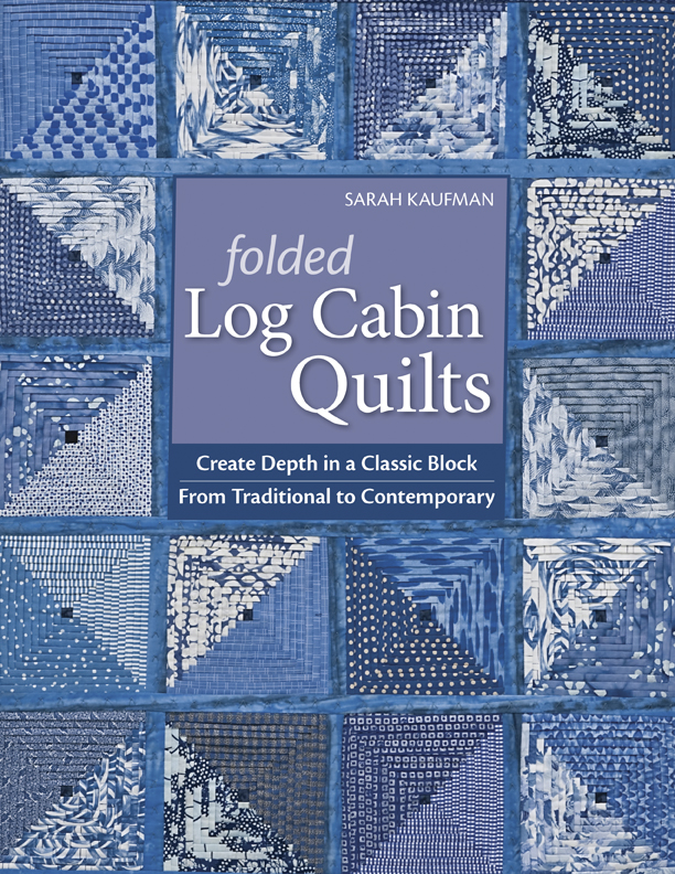Folded Log Cabin Quilts: Create Depth In A classic Black, From Traditional to Contemporary By: Sarah Kaufam