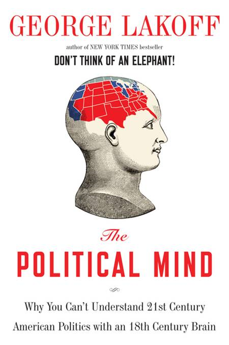 The Political Mind: A Cognitive Scientist's Guide to Your Brain and Its Politics By: George Lakoff