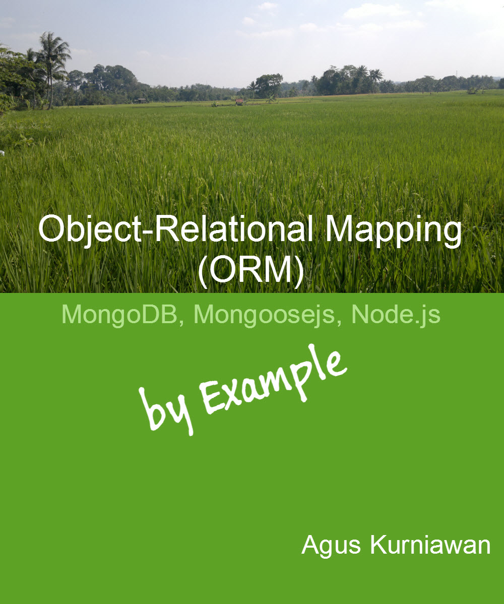 Object-Relational Mapping (ORM): MongoDB, Mongoosejs and Node.js By Example By: Agus Kurniawan