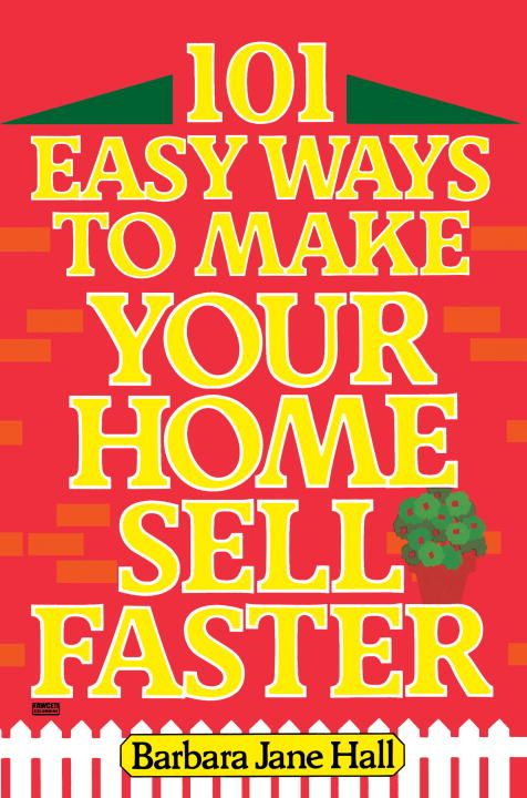 101 Easy Ways to Make Your Home Sell Faster By: Barbara Jane Hall