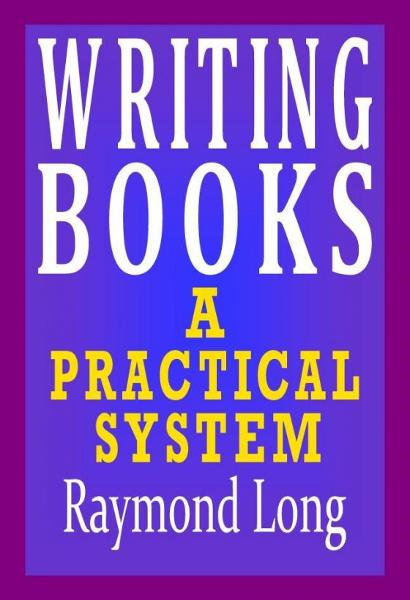 Writing Books: a Practical System By: Raymond Long