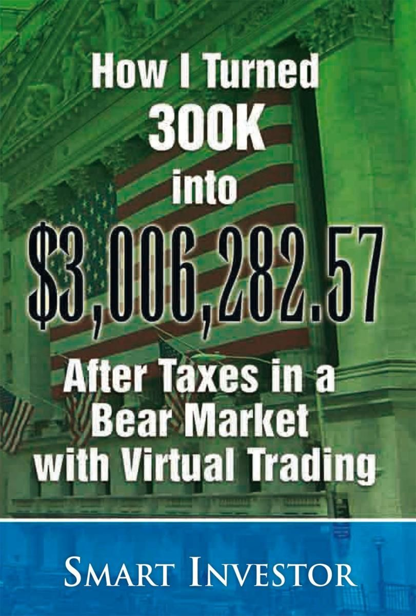 How I Turned 300K into $3,006,282.57 After Taxes in a Bear Market with Virtual Trading By: Smart Investor