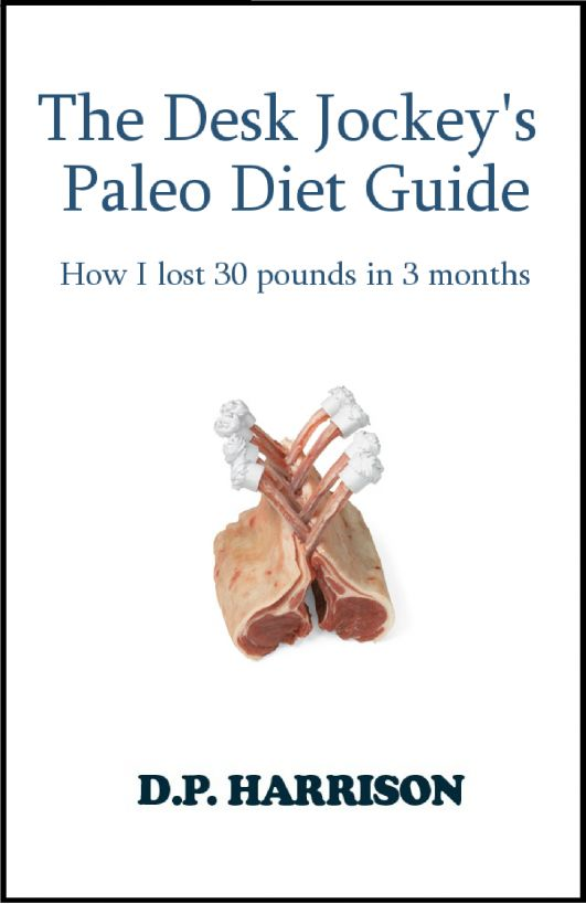 The Desk Jockey's Paleo Diet Guide: How I lost 30 pounds in 3 months