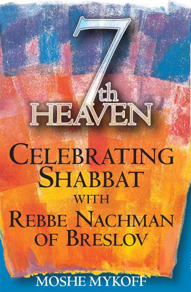 Seventh Heaven: Celebrating Shabbat with Rebbe Nachman of Breslov By: Moshe Mykoff