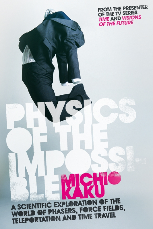 Physics of the Impossible A Scientific Exploration of the World of Phasers,  Force Fields,  Teleportation and Time Travel