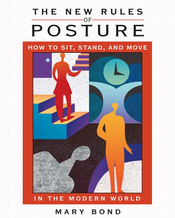 The New Rules of Posture: How to Sit, Stand, and Move in the Modern World By: Mary Bond