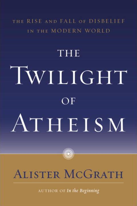 The Twilight of Atheism By: Alister McGrath