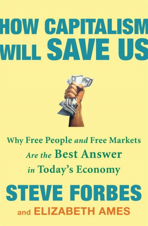 How Capitalism Will Save Us By: Elizabeth Ames,Steve Forbes